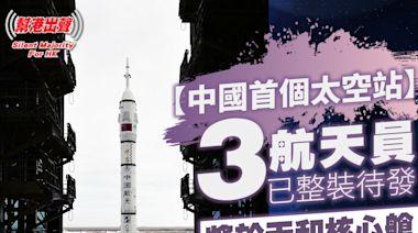 【中國首個太空站】3航天員已整裝待發 將於天和核心艙 駐留3個月 厲害了我的國!