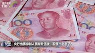 央行出手抑制人民幣升值後,股匯市怎麼了?