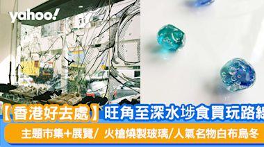 【香港好去處】旺角至深水埗食買玩路線 主題市集+展覽/火槍燒製玻璃/人氣名物白布烏冬