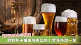 喝啤酒隨性不隨便!常見杯型一覽