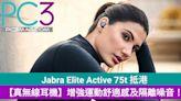 Jabra Elite Active 75t 抵港,增強運動舒適感進一步隔離噪音!