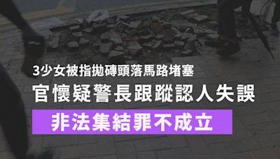 3少女被指拋磚堵路 官懷疑警長跟蹤認人失誤 非法集結罪不成立   獨媒報導   獨立媒體