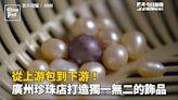 影/從上游包到下游!廣州珍珠店打造獨一無二的飾品