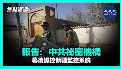 【焦點速遞】報告:中共祕密機構幕後操控新疆監控系統