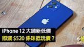 iPhone 12 大舖新低價!即減 $520 係咪抵玩價?