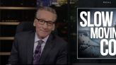 """Bill Maher: The """"slow-moving coup"""" is still moving"""