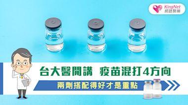 台大醫開講 疫苗混打4方向,兩劑搭配得好才是重點