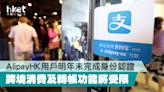 AlipayHK用戶明年未完成身份認證 跨境消費及轉帳功能將受限 - 香港經濟日報 - 理財 - 精明消費