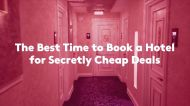 The Best Time to Book a Hotel for Secretly Cheap Deals