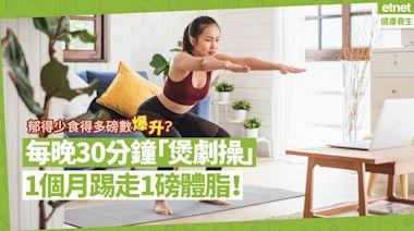 【做運動喇】疫下郁得少食得多發福40磅?每晚30分鐘「煲劇操」,1個月踢走1磅體脂! | 健康解「迷」