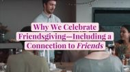Why We Celebrate Friendsgiving—Including a Connection to 'Friends'