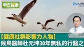 【健康社群影響力人物】候鳥醫師杜元坤30年無私的行醫之路