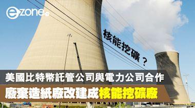 美國比特幣託管公司與電力公司合作 廢棄造紙廠改建成核能挖礦廠 - ezone.hk - 科技焦點 - 科技汽車