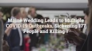 Maine Wedding Leads to Multiple COVID-19 Outbreaks, Sickening 177 People and Killing 7