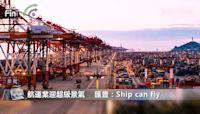 航運業迎超級景氣 匯豐:Ship can fly