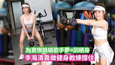 頭條獨家丨李海清靠做健身教練撐住 為實現跳唱歌手夢瞓晒身