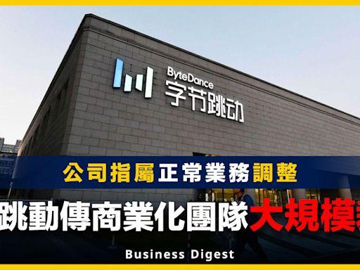 【商業熱話】字節跳動傳商業化團隊大規模裁員,公司指屬正常業務調整