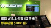 衛訊 W.E. 上台買 5G 手機 即減超過 $2000 抵?