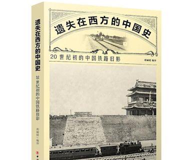 220餘張百年前的中國鐵路珍貴影像