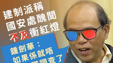 建制派稱國安處醜聞不及衝紅燈 鍾劍華:如果係就唔使停職調查了