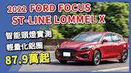【Andy老爹試駕】智能動態照明頭燈+輕量化旋壓鋁圈!配備給好給滿!2022 Ford Focus ST-Line Lommel X