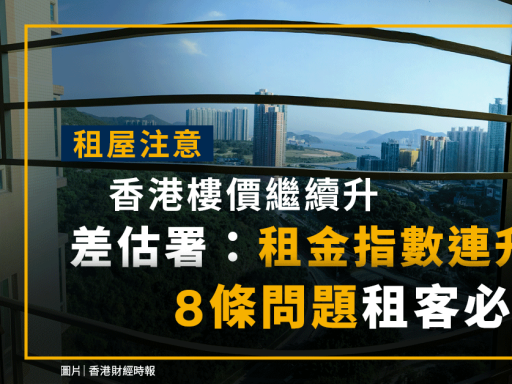 租屋注意|香港樓價升!差估署:租金指數連升4個月!8條問題租客必知