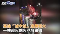 快新聞/高雄城中城惡火 一樓起火點爆炸影片曝光「火花狂飛濺」