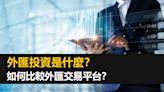 外匯投資是什麼?如何比較外匯交易平台?
