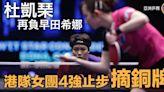 【亞洲乒賽】杜凱琹再負早田希娜 港隊女團不敵日本無緣決賽