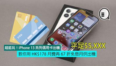 超抵玩!iPhone 13 系列信用卡出機,教你用 HK$178 月費再 67 折免息月供出機,平足$5,XXX