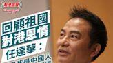 回顧祖國對港恩情 任達華:感恩我是中國人 背後有強大的祖國在支持我們!