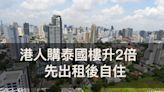 【移民移居系列】港人購泰國樓近月升2倍 先出租後自住