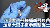 不滿妻子被接種新冠疫苗 加國男子揮拳襲擊護士