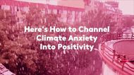 Here's How to Channel Climate Anxiety Into Positivity