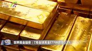 世界黃金協會:7月全球黃金ETF持倉增0.3%