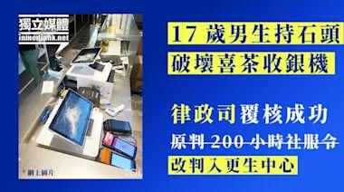 持石頭破壞「喜茶」收銀機 律政司覆核成功 17歲男生改判入更生中心   獨媒報導   香港獨立媒體網