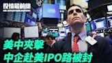 【8.4役情最前線】美中夾擊 中企赴美IPO路被封