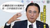 日華懇會長:台灣最初盼300萬劑疫苗 日本有的全給了