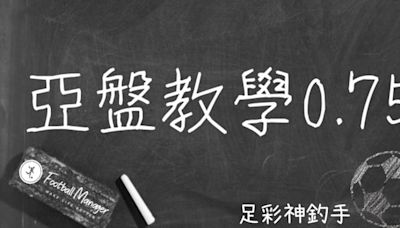 足彩神釣手運彩教學 - 亞洲盤口的轉換 - 0.75 - 運彩 | 運動視界 Sports Vision