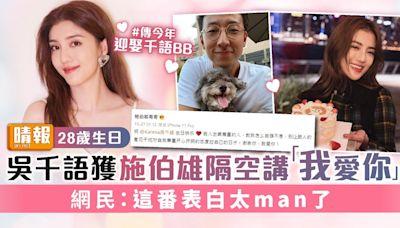 28歲生日|吳千語獲施伯雄隔空講「我愛你」 網民:這番表白太man了 - 晴報 - 娛樂 - 中港台