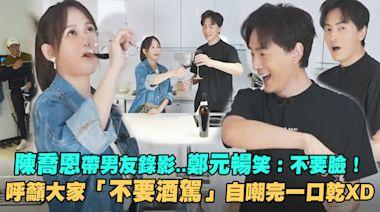 陳喬恩帶男友錄影..鄭元暢笑:不要臉! 呼籲大家「不要酒駕」自嘲完一口乾XD