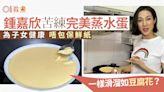 蒸水蛋食譜|鍾嘉欣廚房示範蒸水蛋5貼士 自誇人生中最好味蒸蛋?