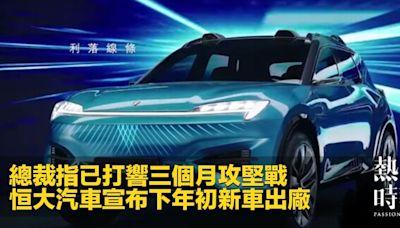 總裁指已打響三個月攻堅戰 恒大汽車宣布下年初新車出廠