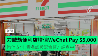 刀賊劫便利店增值 WeChat Pay $5,000 微信支付:實名認證配合警方調查中
