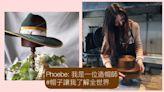 Phoebe:我是一位造帽師 #製造帽子讓我認識了整個世界