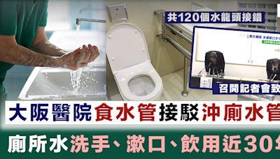 【罕見事故】大阪醫院食水管接駁沖廁水管 廁所水洗手、漱口、飲用近30年