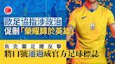烏克蘭球衣風波未了 歐足協指涉政治口號促刪除 足總將字句改成官方足球標誌