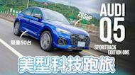 【Andy老爹試駕】科技跑旅加了斜背 帥度加倍 限量50台 Audi Q5 Sportback Edition One 45TFSI quattro