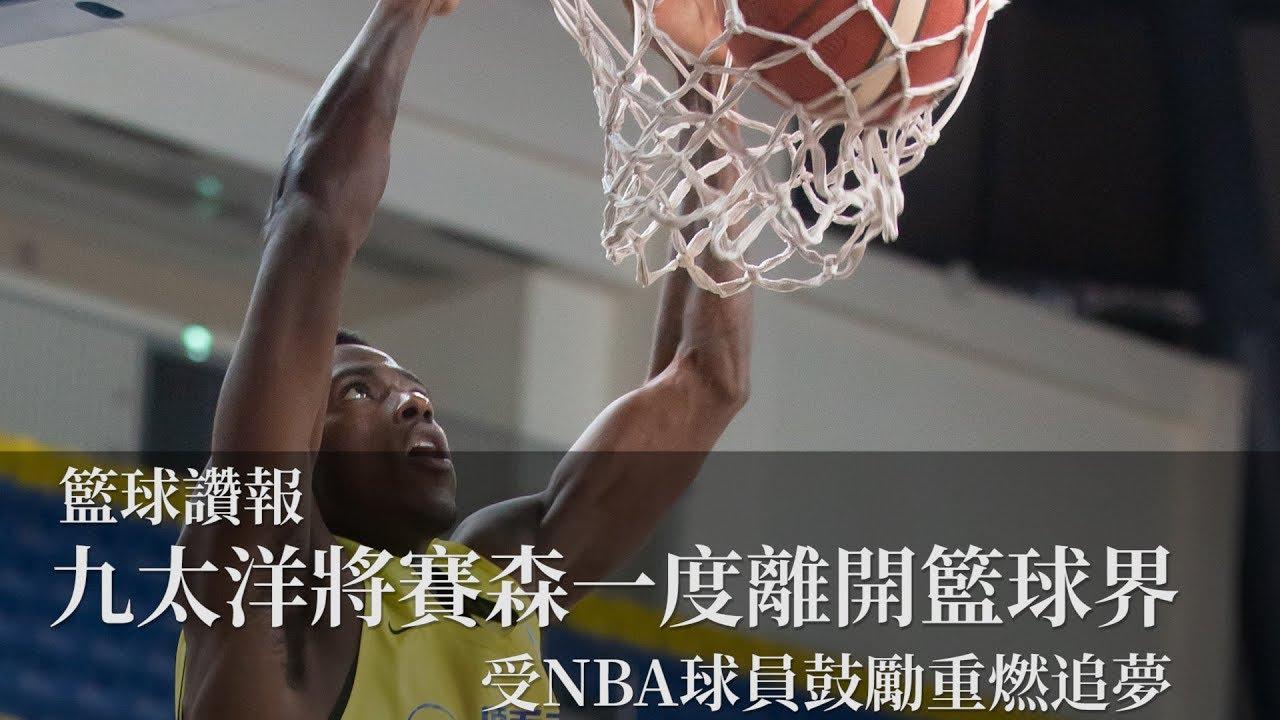 【籃球讚報_九太洋將賽森一度離開籃球界 受NBA球員鼓勵重燃追夢 】