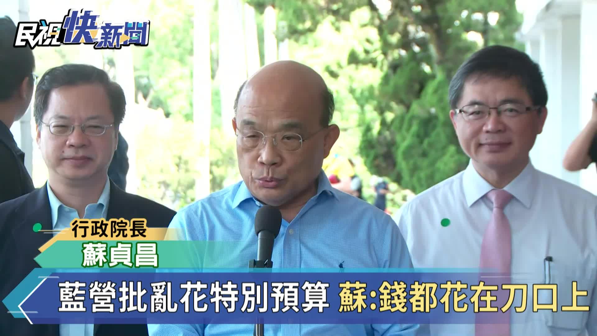 快新聞/藍營批蔡政府「亂花特別預算」 蘇貞昌回嗆:錢都是花在刀口上!